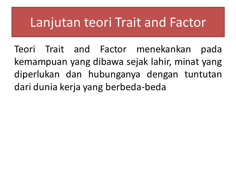Teori Trait and Factor menekankan pada kemampuan yang dibawa sejak lahir, minat yang diperlukan dan hubunganya dengan tuntutan dari dunia kerja yang berbeda-beda Lanjutan teori Trait and Factor