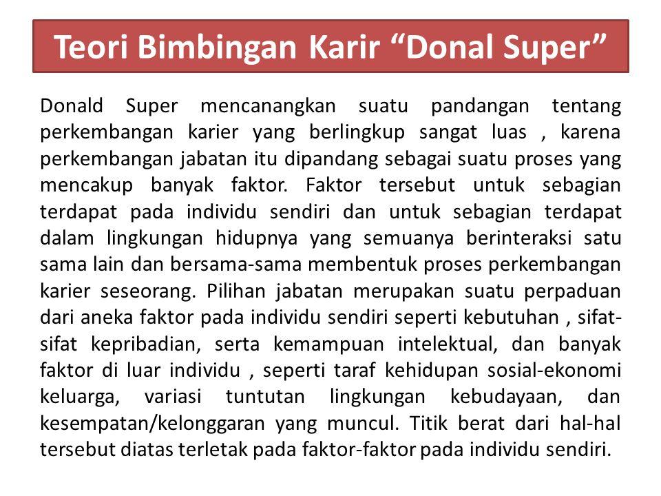Teori Bimbingan Karir Donal Super Donald Super mencanangkan suatu pandangan tentang perkembangan karier yang berlingkup sangat luas, karena perkembangan jabatan itu dipandang sebagai suatu proses yang mencakup banyak faktor.