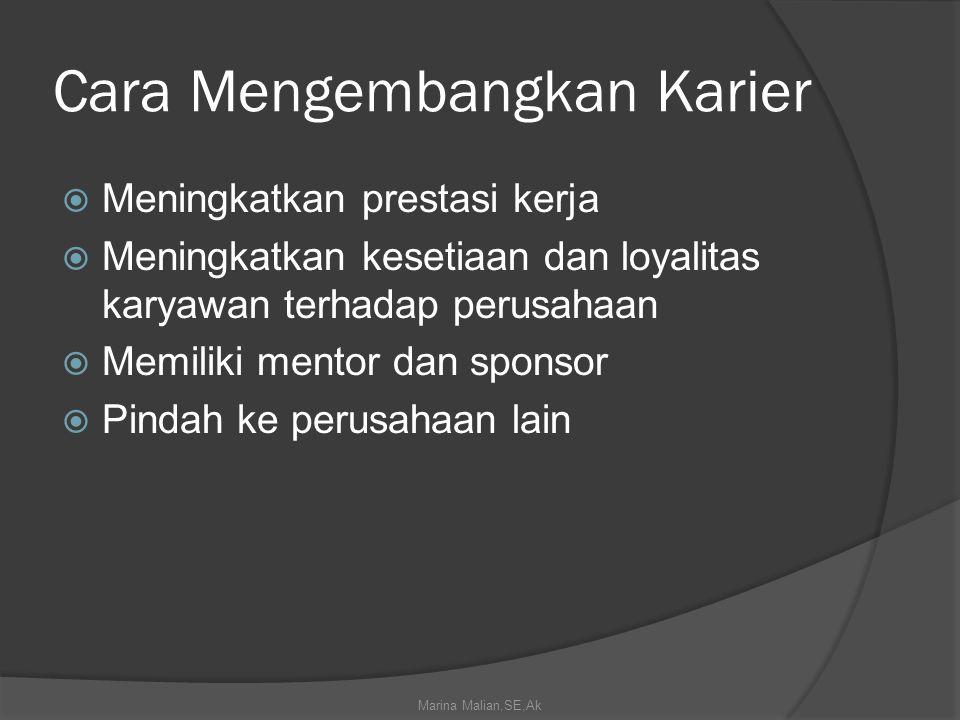 Cara Mengembangkan Karier  Meningkatkan prestasi kerja  Meningkatkan kesetiaan dan loyalitas karyawan terhadap perusahaan  Memiliki mentor dan sponsor  Pindah ke perusahaan lain Marina Malian,SE,Ak