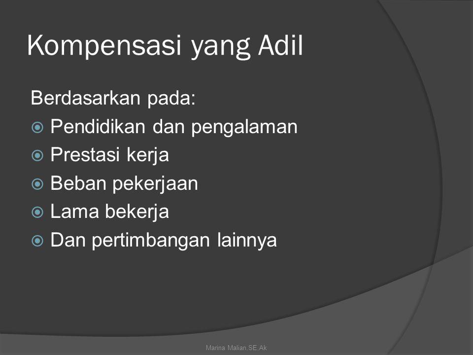 Kompensasi yang Adil Berdasarkan pada:  Pendidikan dan pengalaman  Prestasi kerja  Beban pekerjaan  Lama bekerja  Dan pertimbangan lainnya Marina Malian,SE,Ak