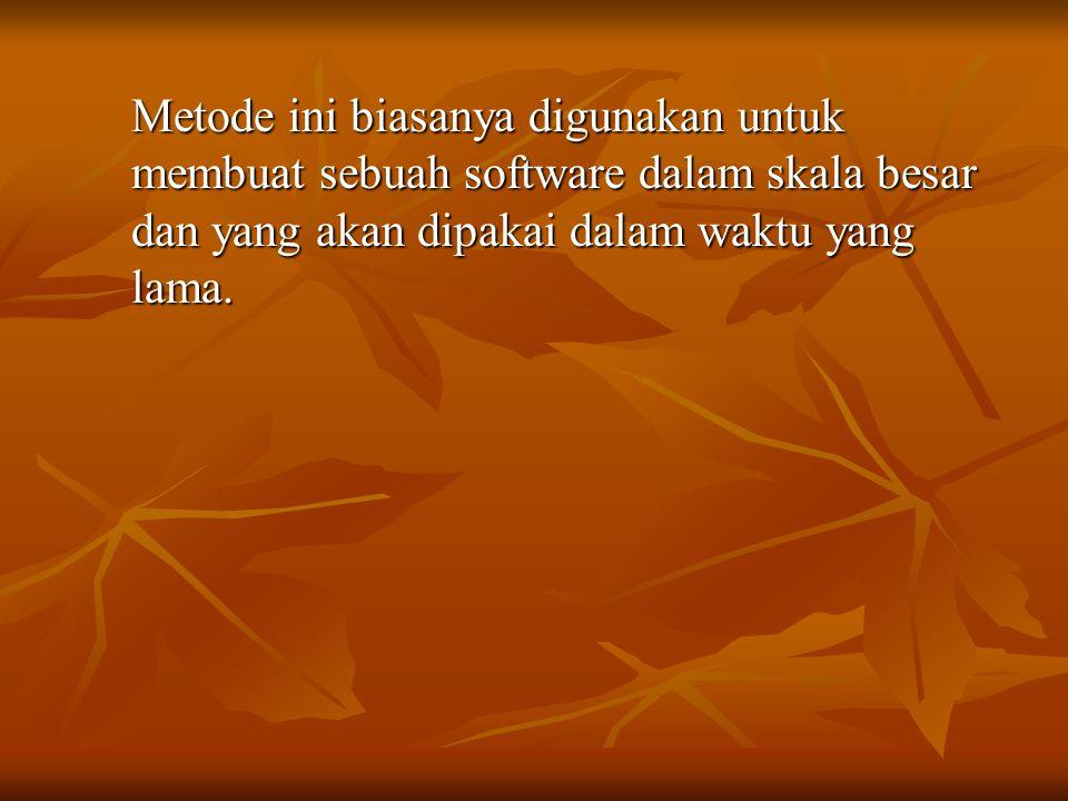Metode ini biasanya digunakan untuk membuat sebuah software dalam skala besar dan yang akan dipakai dalam waktu yang lama.
