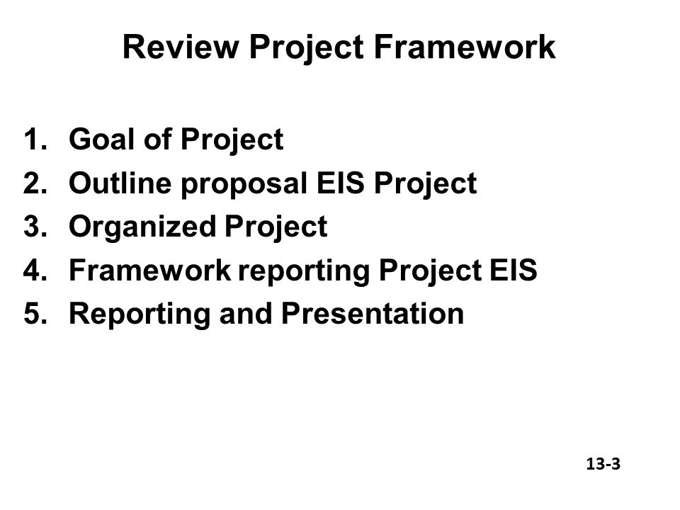 Review Project Framework 1.Goal of Project 2.Outline proposal EIS Project 3.Organized Project 4.Framework reporting Project EIS 5.Reporting and Presentation 13-3