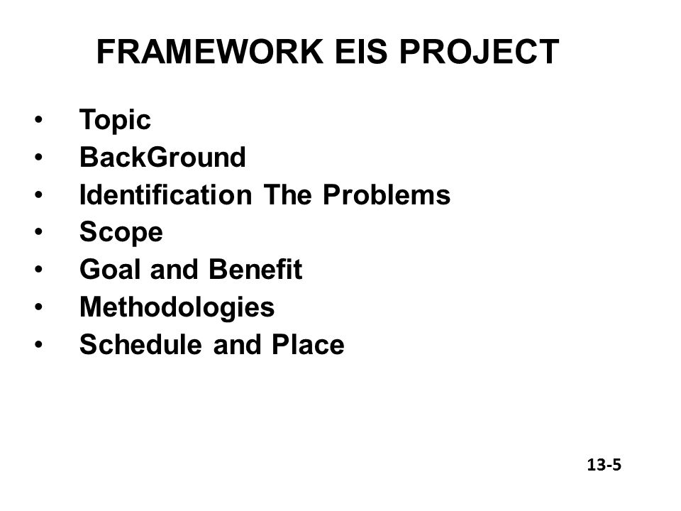 FRAMEWORK EIS PROJECT Topic BackGround Identification The Problems Scope Goal and Benefit Methodologies Schedule and Place 13-5