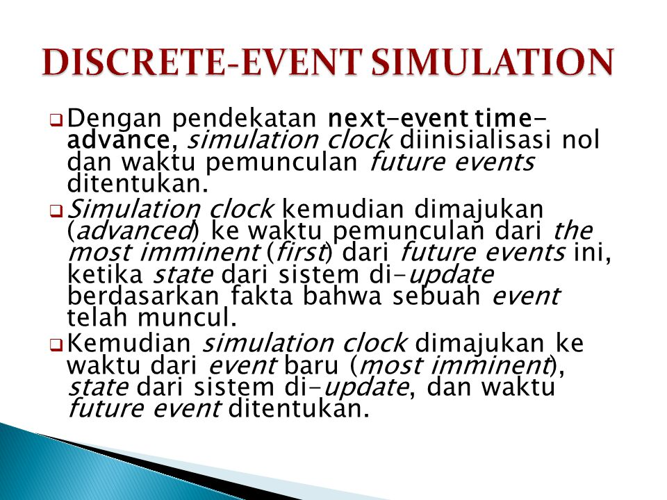  Dengan pendekatan next-event time- advance, simulation clock diinisialisasi nol dan waktu pemunculan future events ditentukan.