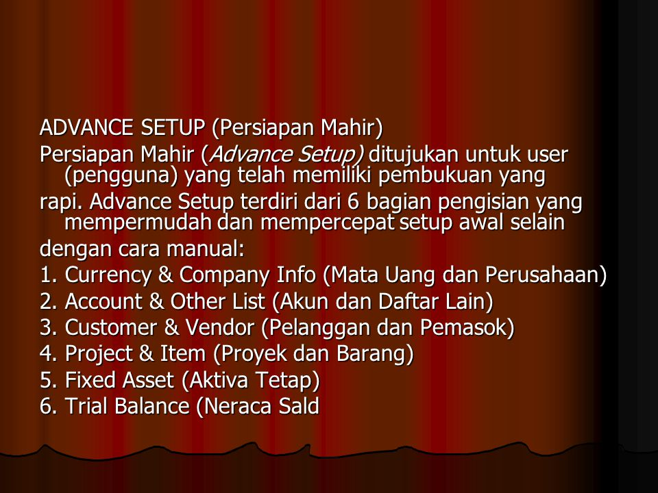 ADVANCE SETUP (Persiapan Mahir) Persiapan Mahir (Advance Setup) ditujukan untuk user (pengguna) yang telah memiliki pembukuan yang rapi. Advance Setup