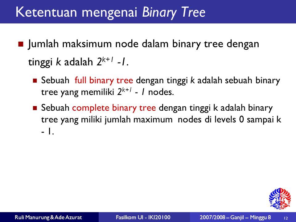 12 Ruli Manurung & Ade AzuratFasilkom UI - IKI20100 2007/2008 – Ganjil – Minggu 8 Ketentuan mengenai Binary Tree Jumlah maksimum node dalam binary tree dengan tinggi k adalah 2 k+1 -1.