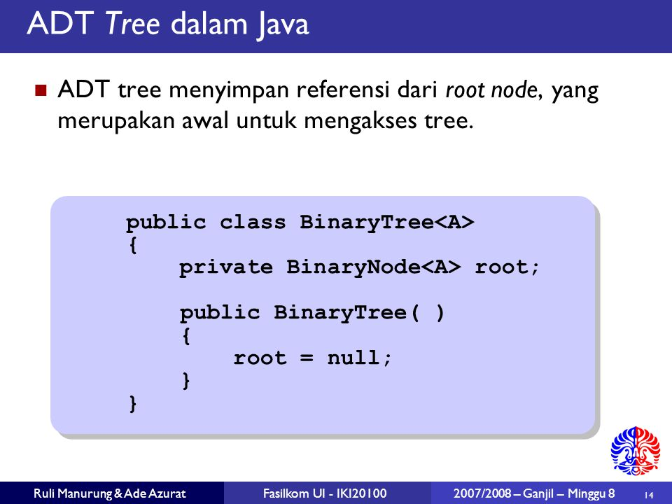 14 Ruli Manurung & Ade AzuratFasilkom UI - IKI20100 2007/2008 – Ganjil – Minggu 8 ADT Tree dalam Java ADT tree menyimpan referensi dari root node, yang merupakan awal untuk mengakses tree.