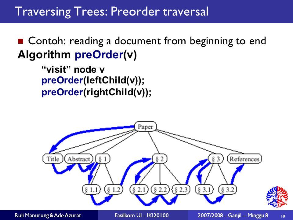 18 Ruli Manurung & Ade AzuratFasilkom UI - IKI20100 2007/2008 – Ganjil – Minggu 8 Traversing Trees: Preorder traversal Contoh: reading a document from beginning to end Algorithm preOrder(v) visit node v preOrder(leftChild(v)); preOrder(rightChild(v));
