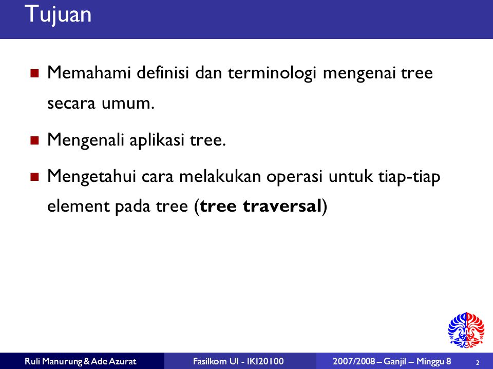 43 Ruli Manurung & Ade AzuratFasilkom UI - IKI20100 2007/2008 – Ganjil – Minggu 8 Euler Tour Traversal generic traversal pada binary tree Strategi traversal preorder, inorder, dan postorder adalah kasus khusus dari Euler tour traversal walk around the tree dan kunjungi tiap node tiga kali: dari arah parent.