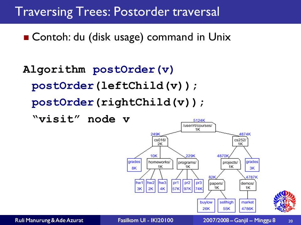 20 Ruli Manurung & Ade AzuratFasilkom UI - IKI20100 2007/2008 – Ganjil – Minggu 8 Traversing Trees: Postorder traversal Contoh: du (disk usage) command in Unix Algorithm postOrder(v) postOrder(leftChild(v)); postOrder(rightChild(v)); visit node v