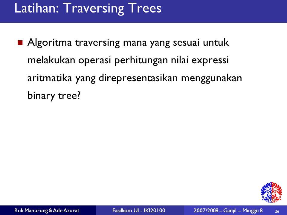 26 Ruli Manurung & Ade AzuratFasilkom UI - IKI20100 2007/2008 – Ganjil – Minggu 8 Latihan: Traversing Trees Algoritma traversing mana yang sesuai untuk melakukan operasi perhitungan nilai expressi aritmatika yang direpresentasikan menggunakan binary tree?