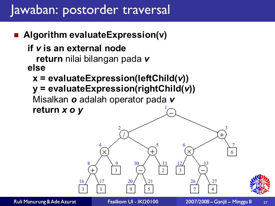 27 Ruli Manurung & Ade AzuratFasilkom UI - IKI20100 2007/2008 – Ganjil – Minggu 8 Jawaban: postorder traversal Algorithm evaluateExpression(v) if v is an external node return nilai bilangan pada v else x = evaluateExpression(leftChild(v)) y = evaluateExpression(rightChild(v)) Misalkan o adalah operator pada v return x o y