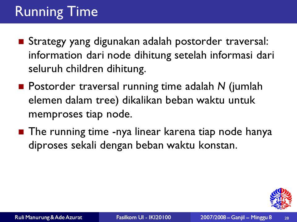 28 Ruli Manurung & Ade AzuratFasilkom UI - IKI20100 2007/2008 – Ganjil – Minggu 8 Running Time Strategy yang digunakan adalah postorder traversal: information dari node dihitung setelah informasi dari seluruh children dihitung.