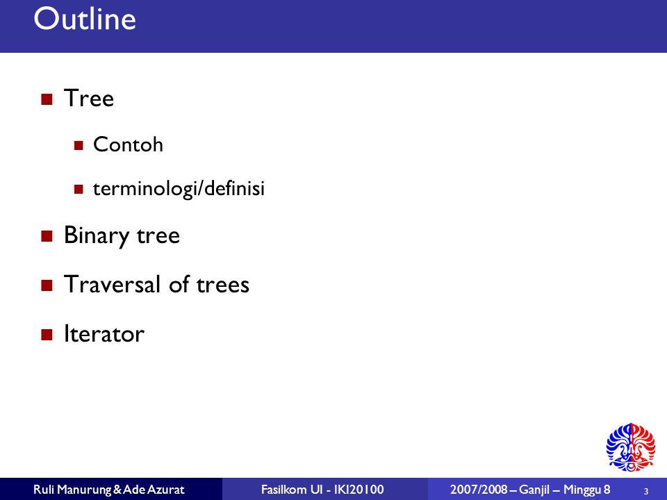 3 Ruli Manurung & Ade AzuratFasilkom UI - IKI20100 2007/2008 – Ganjil – Minggu 8 Outline Tree Contoh terminologi/definisi Binary tree Traversal of trees Iterator