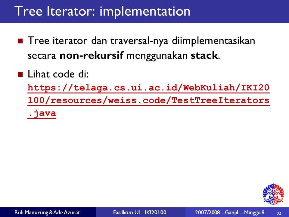 32 Ruli Manurung & Ade AzuratFasilkom UI - IKI20100 2007/2008 – Ganjil – Minggu 8 Tree Iterator: implementation Tree iterator dan traversal-nya diimplementasikan secara non-rekursif menggunakan stack.