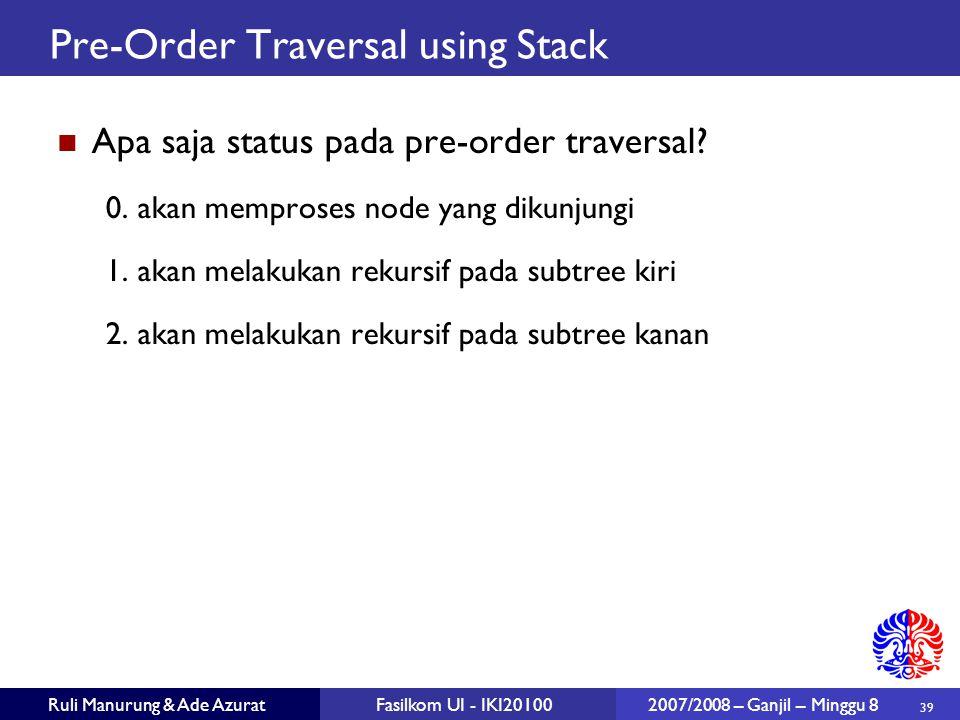 39 Ruli Manurung & Ade AzuratFasilkom UI - IKI20100 2007/2008 – Ganjil – Minggu 8 Pre-Order Traversal using Stack Apa saja status pada pre-order traversal.