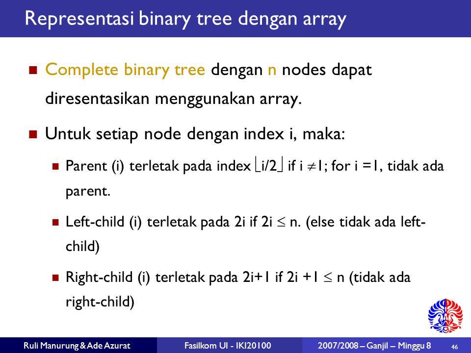 46 Ruli Manurung & Ade AzuratFasilkom UI - IKI20100 2007/2008 – Ganjil – Minggu 8 Representasi binary tree dengan array Complete binary tree dengan n nodes dapat diresentasikan menggunakan array.