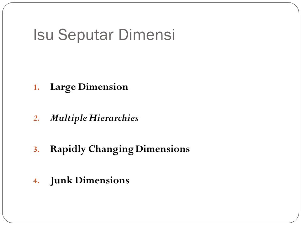 Isu Seputar Dimensi 1. Large Dimension 2. Multiple Hierarchies 3. Rapidly Changing Dimensions 4. Junk Dimensions