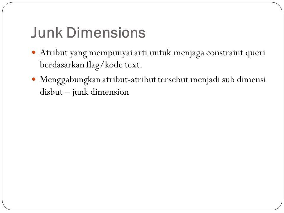 Junk Dimensions Atribut yang mempunyai arti untuk menjaga constraint queri berdasarkan flag/kode text. Menggabungkan atribut-atribut tersebut menjadi