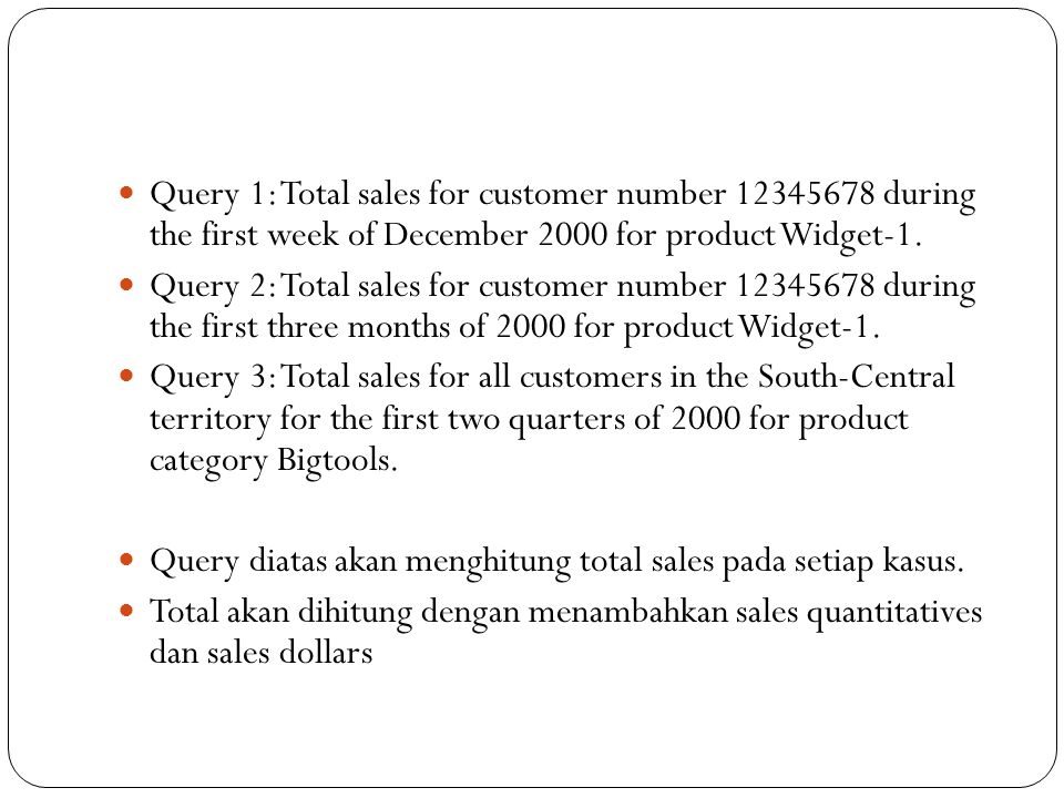 Query 1: Total sales for customer number 12345678 during the first week of December 2000 for product Widget-1. Query 2: Total sales for customer numbe