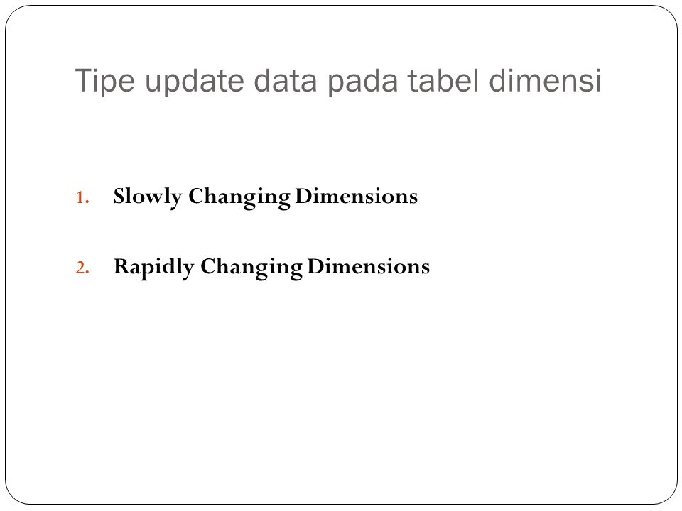 Tipe update data pada tabel dimensi 1. Slowly Changing Dimensions 2. Rapidly Changing Dimensions
