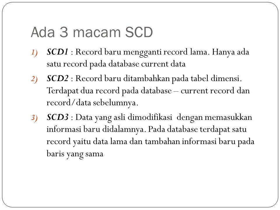 Ada 3 macam SCD 1) SCD1 : Record baru mengganti record lama. Hanya ada satu record pada database current data 2) SCD2 : Record baru ditambahkan pada t