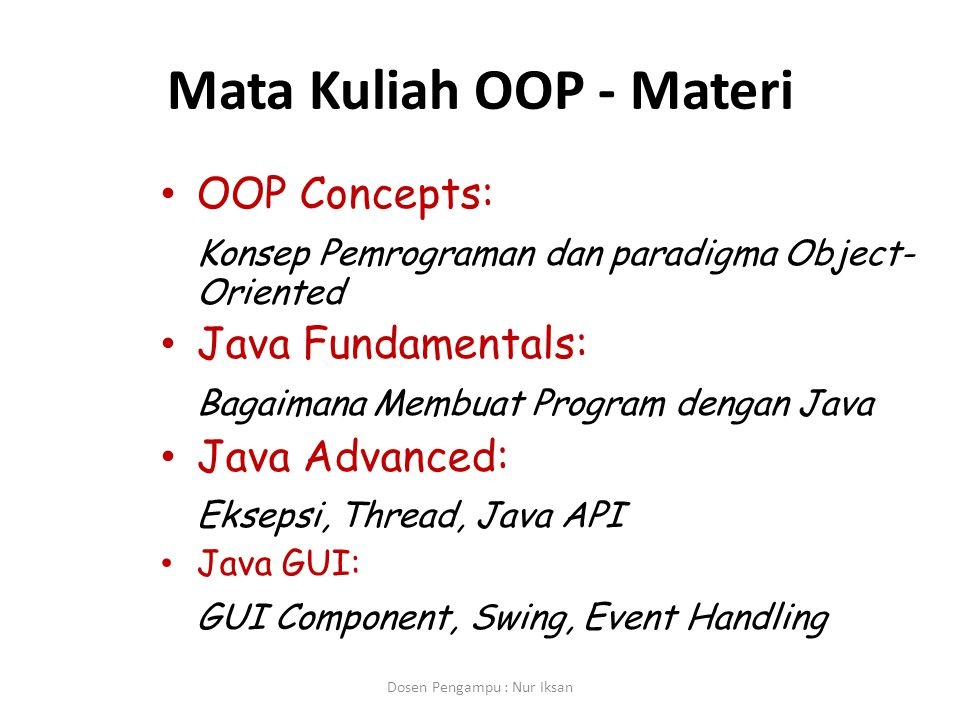 Mata Kuliah OOP - Materi OOP Concepts: Konsep Pemrograman dan paradigma Object- Oriented Java Fundamentals: Bagaimana Membuat Program dengan Java Java Advanced: Eksepsi, Thread, Java API Java GUI: GUI Component, Swing, Event Handling Dosen Pengampu : Nur Iksan