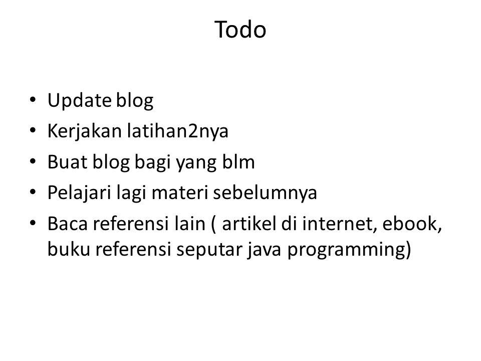 Todo Update blog Kerjakan latihan2nya Buat blog bagi yang blm Pelajari lagi materi sebelumnya Baca referensi lain ( artikel di internet, ebook, buku r