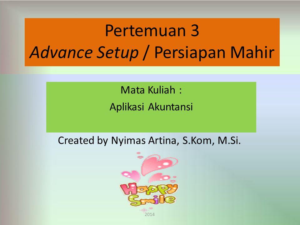 Pertemuan 3 Advance Setup / Persiapan Mahir Mata Kuliah : Aplikasi Akuntansi Created by Nyimas Artina, S.Kom, M.Si.