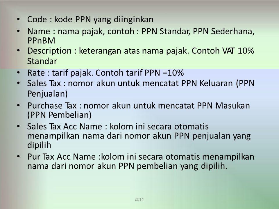 Code : kode PPN yang diinginkan Name : nama pajak, contoh : PPN Standar, PPN Sederhana, PPnBM Description : keterangan atas nama pajak.