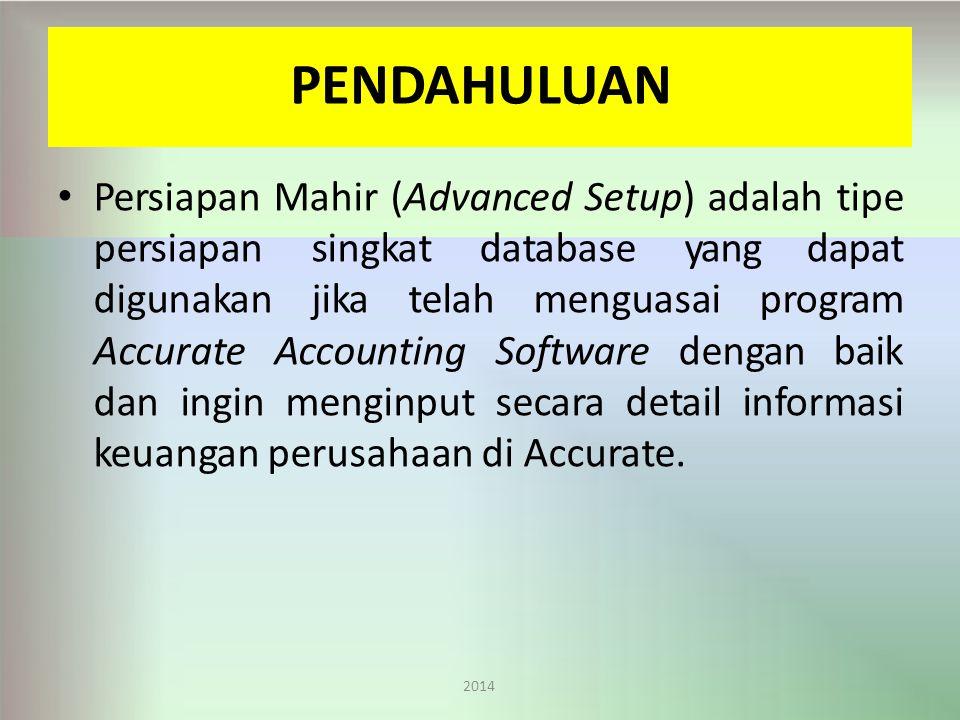 PENDAHULUAN 2014 Persiapan Mahir (Advanced Setup) adalah tipe persiapan singkat database yang dapat digunakan jika telah menguasai program Accurate Accounting Software dengan baik dan ingin menginput secara detail informasi keuangan perusahaan di Accurate.