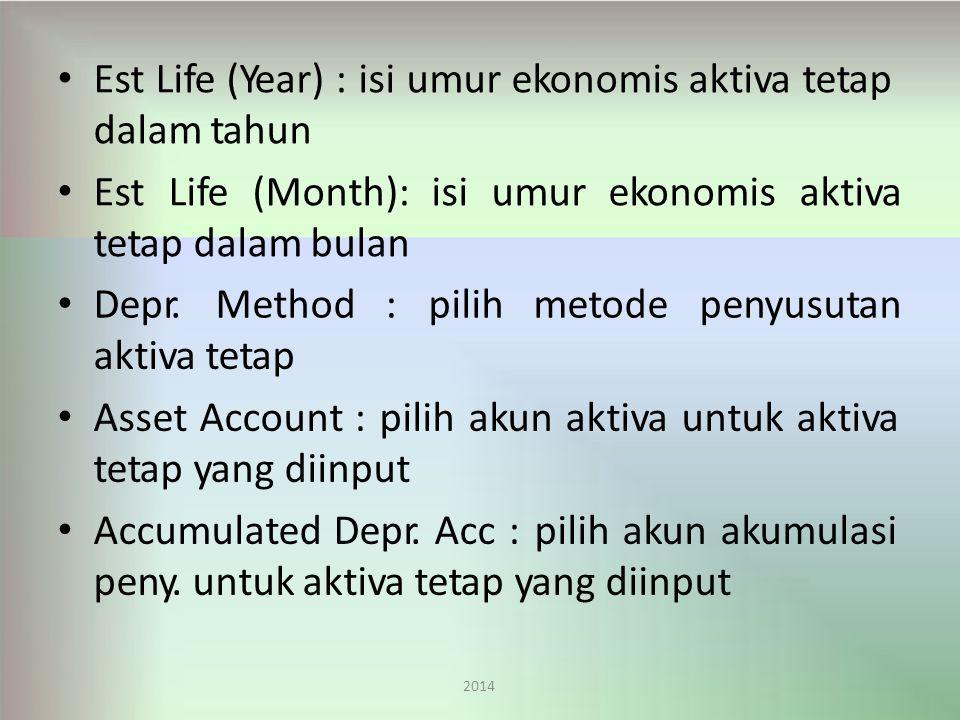 Est Life (Year) : isi umur ekonomis aktiva tetap dalam tahun EstLife(Month):isiumurekonomisaktiva tetap dalam bulan 2014 Depr.Method:pilihmetodepenyusutan aktiva tetap Asset Account : pilih akun aktiva untuk aktiva tetap yang diinput Accumulated Depr.
