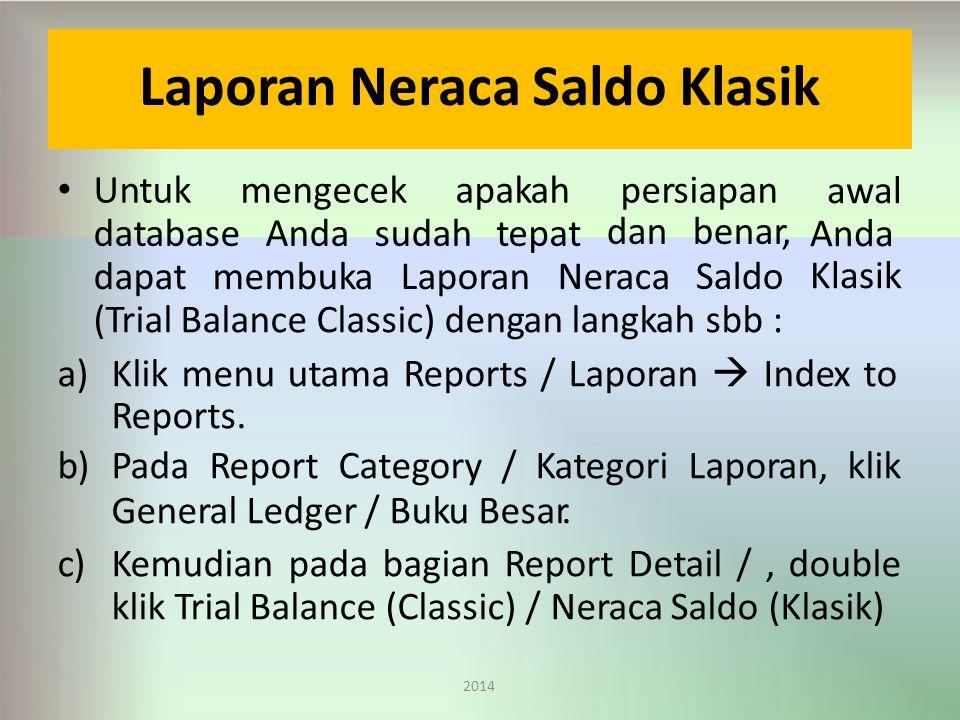 Laporan Neraca Saldo Klasik 2014 Untukmengecekapakahpersiapan databaseAndasudahtepattepat dapatmembukaLaporanNeraca danbenar, Saldo awal Anda Klasik (Trial Balance Classic) dengan langkah sbb : a)Klik menu utama Reports / Laporan  Index to Reports.