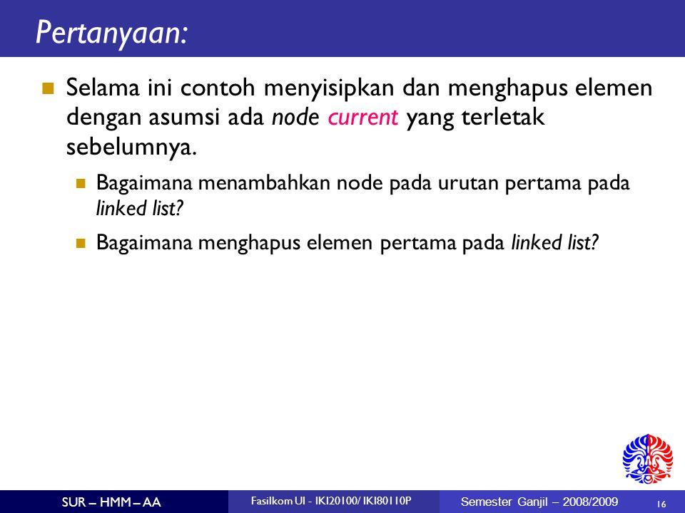 16 SUR – HMM – AA Fasilkom UI - IKI20100/ IKI80110P Semester Ganjil – 2008/2009 Pertanyaan: Selama ini contoh menyisipkan dan menghapus elemen dengan