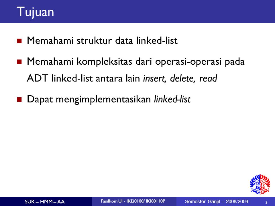 3 SUR – HMM – AA Fasilkom UI - IKI20100/ IKI80110P Semester Ganjil – 2008/2009 Tujuan Memahami struktur data linked-list Memahami kompleksitas dari op