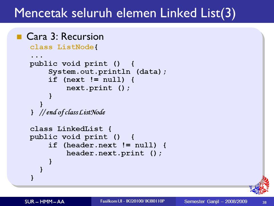 38 SUR – HMM – AA Fasilkom UI - IKI20100/ IKI80110P Semester Ganjil – 2008/2009 Mencetak seluruh elemen Linked List(3)  Cara 3: Recursion class ListN