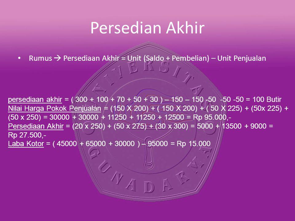 Persedian Akhir Rumus  Persediaan Akhir = Unit (Saldo + Pembelian) – Unit Penjualan persediaan akhir = ( 300 + 100 + 70 + 50 + 30 ) – 150 – 150 -50 -50 -50 = 100 Butir Nilai Harga Pokok Penjualan = (150 X 200) + ( 150 X 200) + ( 50 X 225) + (50x 225) + (50 x 250) = 30000 + 30000 + 11250 + 11250 + 12500 = Rp 95.000,- Persediaan Akhir = (20 x 250) + (50 x 275) + (30 x 300) = 5000 + 13500 + 9000 = Rp 27.500,- Laba Kotor = ( 45000 + 65000 + 30000 ) – 95000 = Rp 15.000