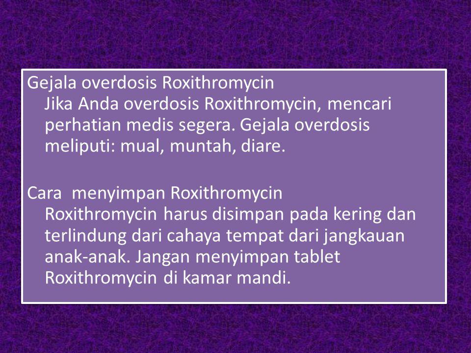 Gejala overdosis Roxithromycin Jika Anda overdosis Roxithromycin, mencari perhatian medis segera. Gejala overdosis meliputi: mual, muntah, diare. Cara