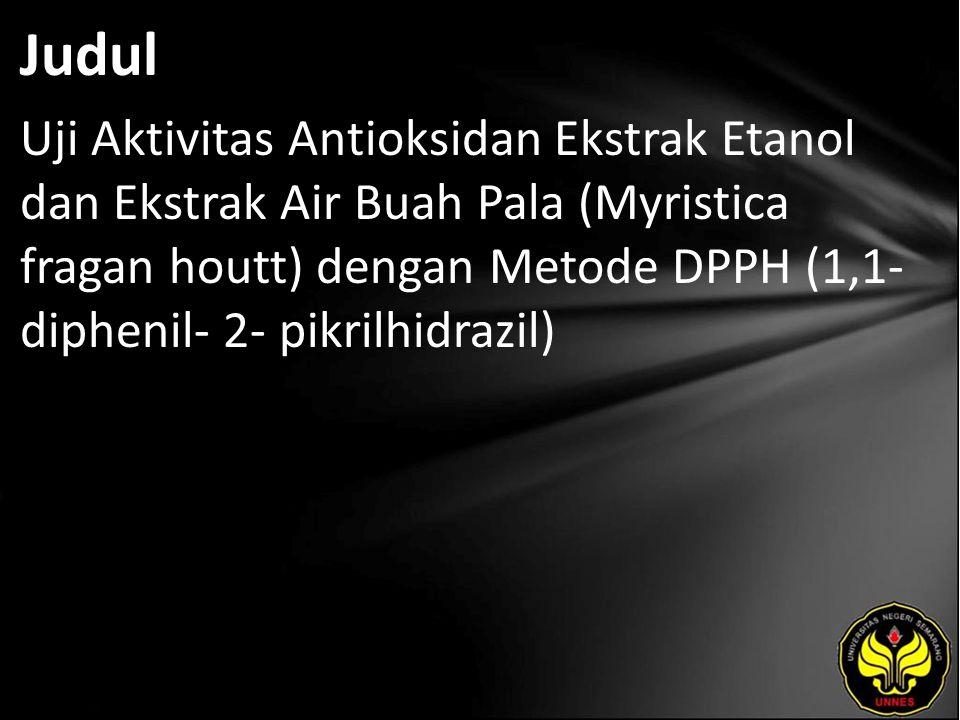 Judul Uji Aktivitas Antioksidan Ekstrak Etanol dan Ekstrak Air Buah Pala (Myristica fragan houtt) dengan Metode DPPH (1,1- diphenil- 2- pikrilhidrazil)