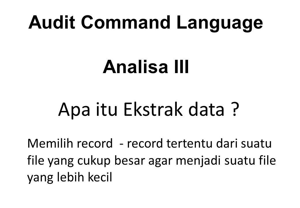 Audit Command Language Analisa III Apa itu Ekstrak data .