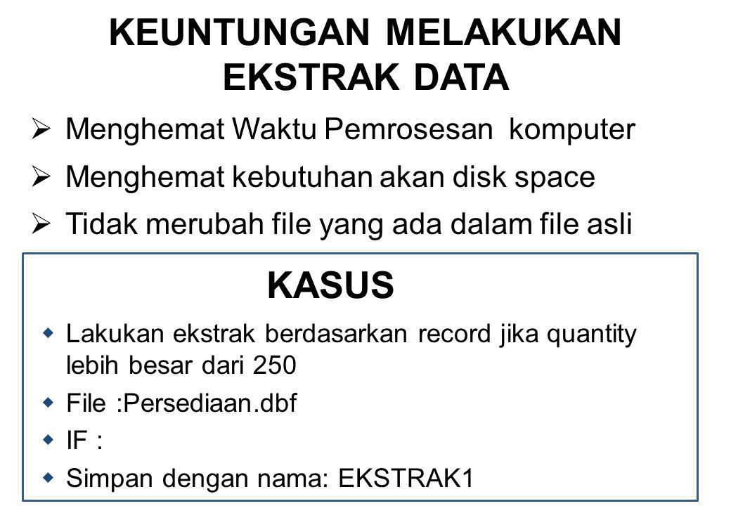 KEUNTUNGAN MELAKUKAN EKSTRAK DATA  Menghemat Waktu Pemrosesan komputer  Menghemat kebutuhan akan disk space  Tidak merubah file yang ada dalam file asli KASUS  Lakukan ekstrak berdasarkan record jika quantity lebih besar dari 250  File :Persediaan.dbf  IF :  Simpan dengan nama: EKSTRAK1