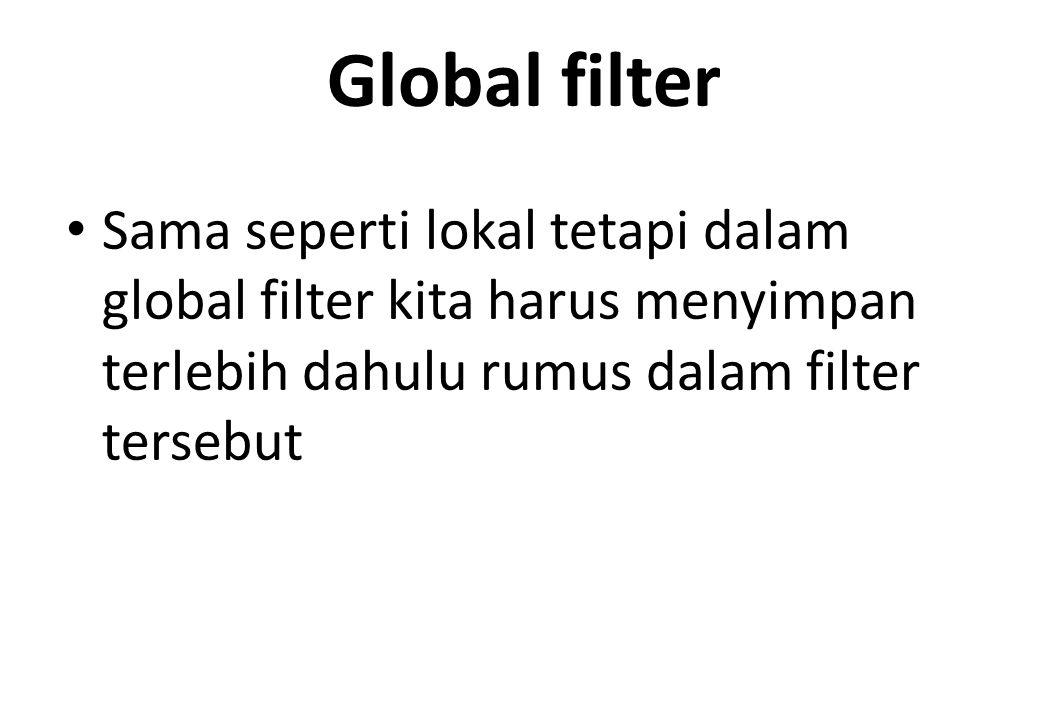 Global filter Sama seperti lokal tetapi dalam global filter kita harus menyimpan terlebih dahulu rumus dalam filter tersebut