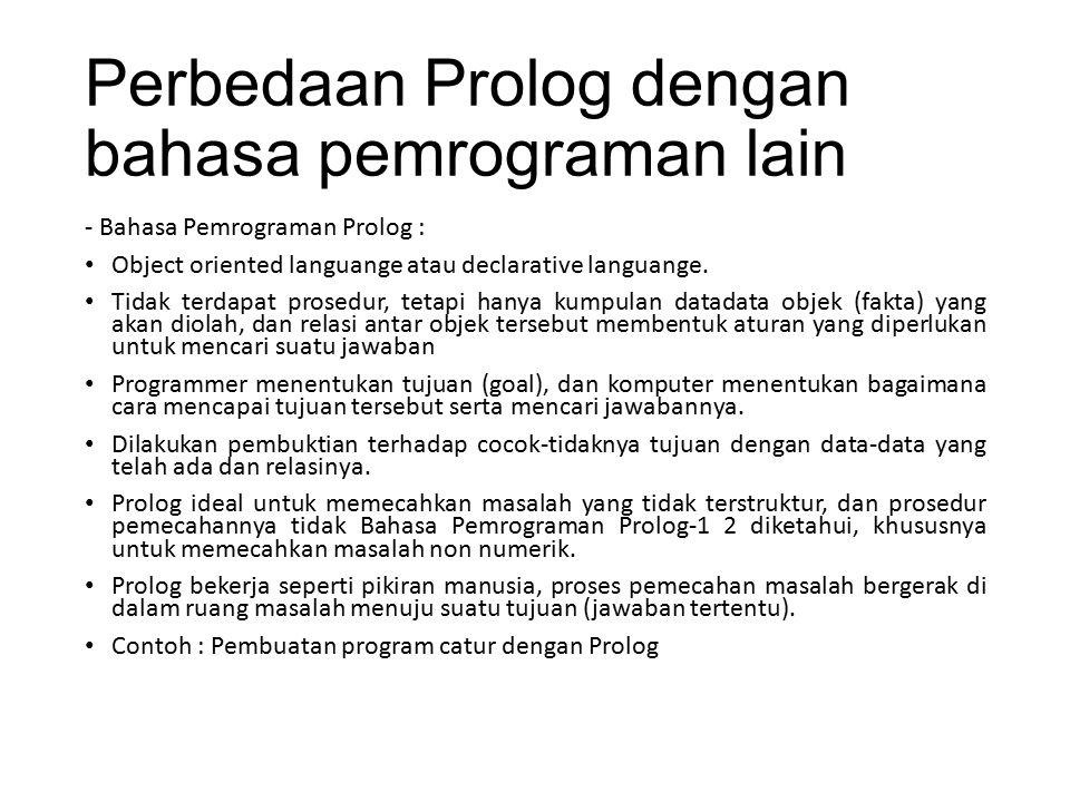Perbedaan Prolog dengan bahasa pemrograman lain - Bahasa Pemrograman Prolog : Object oriented languange atau declarative languange. Tidak terdapat pro