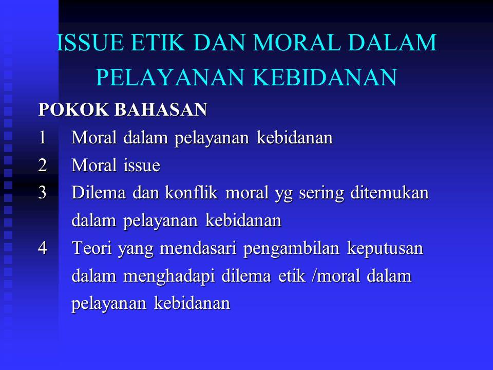 ISSUE ETIK DAN MORAL DALAM PELAYANAN KEBIDANAN POKOK BAHASAN 1 Moral dalam pelayanan kebidanan 2 Moral issue 3 Dilema dan konflik moral yg sering ditemukan dalam pelayanan kebidanan dalam pelayanan kebidanan 4 Teori yang mendasari pengambilan keputusan dalam menghadapi dilema etik /moral dalam dalam menghadapi dilema etik /moral dalam pelayanan kebidanan pelayanan kebidanan