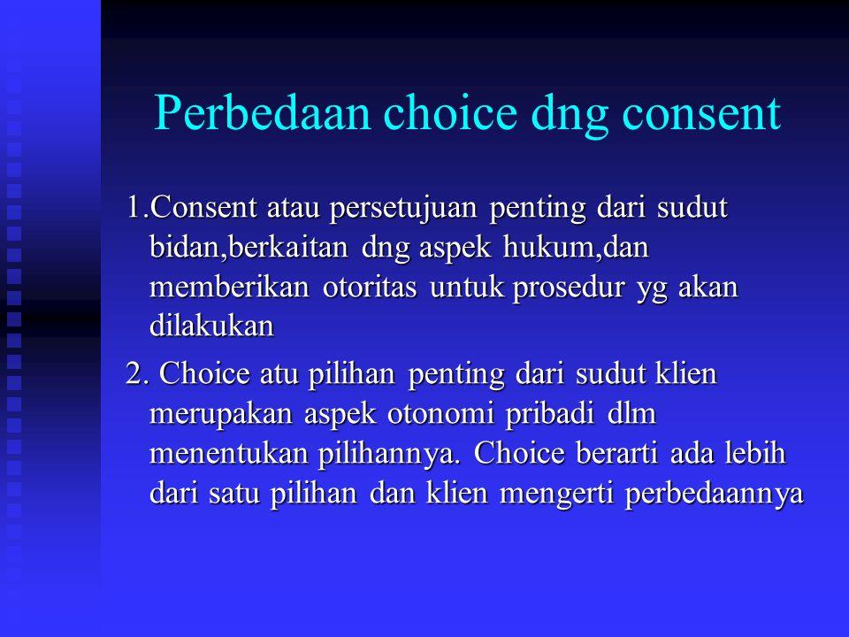 Perbedaan choice dng consent 1.Consent atau persetujuan penting dari sudut bidan,berkaitan dng aspek hukum,dan memberikan otoritas untuk prosedur yg akan dilakukan 1.Consent atau persetujuan penting dari sudut bidan,berkaitan dng aspek hukum,dan memberikan otoritas untuk prosedur yg akan dilakukan 2.