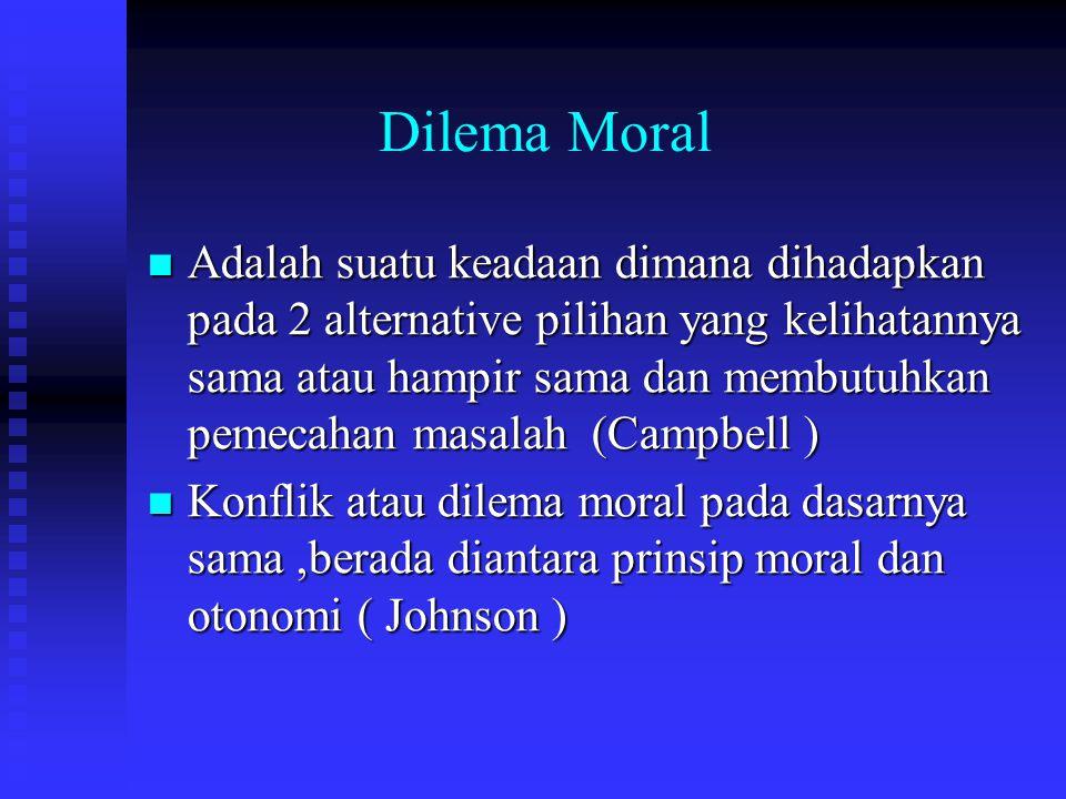 Dilema Moral Adalah suatu keadaan dimana dihadapkan pada 2 alternative pilihan yang kelihatannya sama atau hampir sama dan membutuhkan pemecahan masalah (Campbell ) Adalah suatu keadaan dimana dihadapkan pada 2 alternative pilihan yang kelihatannya sama atau hampir sama dan membutuhkan pemecahan masalah (Campbell ) Konflik atau dilema moral pada dasarnya sama,berada diantara prinsip moral dan otonomi ( Johnson ) Konflik atau dilema moral pada dasarnya sama,berada diantara prinsip moral dan otonomi ( Johnson )