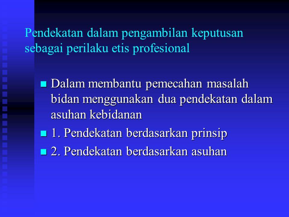 Pendekatan dalam pengambilan keputusan sebagai perilaku etis profesional Dalam membantu pemecahan masalah bidan menggunakan dua pendekatan dalam asuhan kebidanan Dalam membantu pemecahan masalah bidan menggunakan dua pendekatan dalam asuhan kebidanan 1.