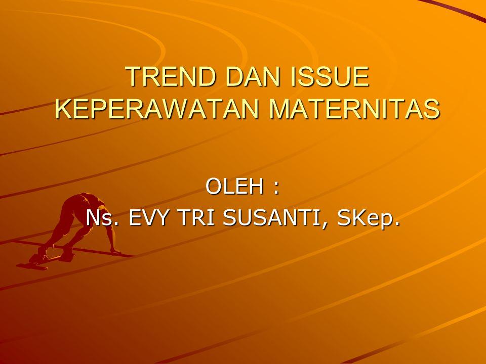 TREND DAN ISSUE KEPERAWATAN MATERNITAS OLEH : Ns. EVY TRI SUSANTI, SKep.