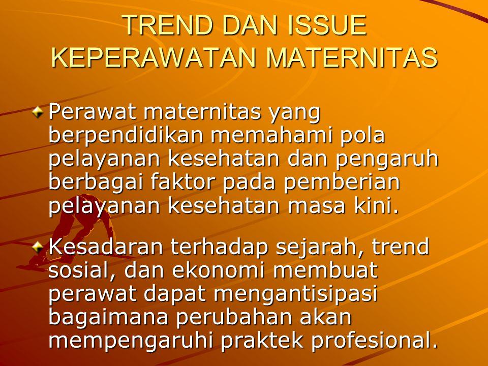 TREND DAN ISSUE KEPERAWATAN MATERNITAS Perawat maternitas yang berpendidikan memahami pola pelayanan kesehatan dan pengaruh berbagai faktor pada pembe
