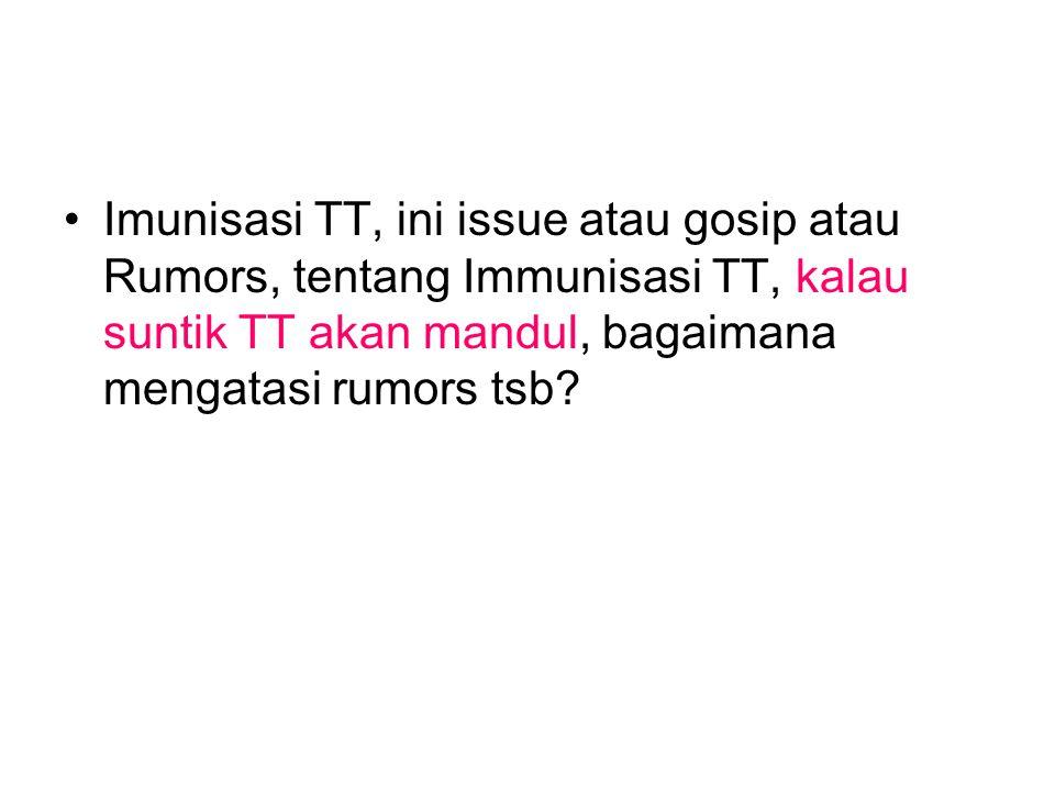 Imunisasi TT, ini issue atau gosip atau Rumors, tentang Immunisasi TT, kalau suntik TT akan mandul, bagaimana mengatasi rumors tsb?